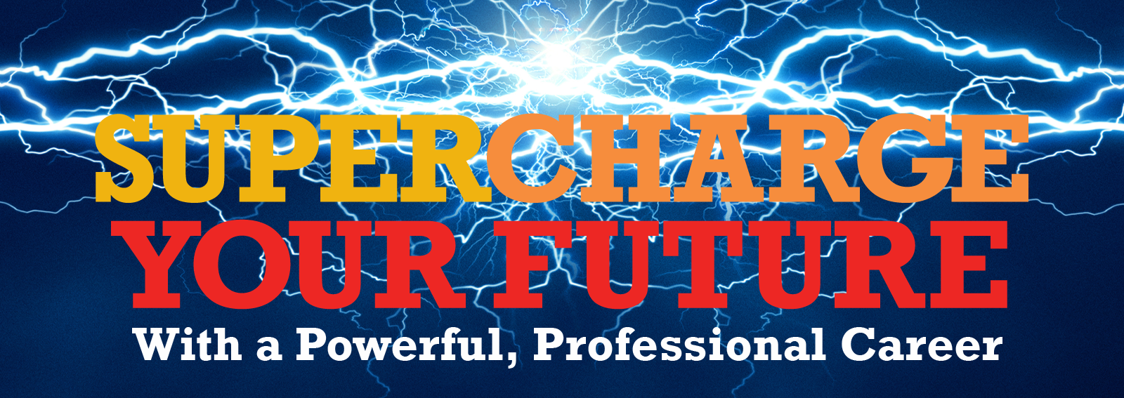 Supercharge your future, with a powerful, professional career.